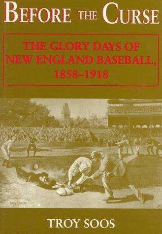 Before the Curse: The Glory Days of New England Baseball, 1858-1918, Soos, Troy