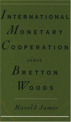 International monetary cooperation since Bretton Woods by James, Harold