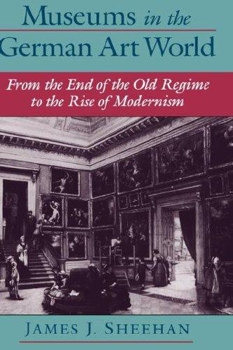 Museums in the German art world from the end of the old regime to the rise of modernism by