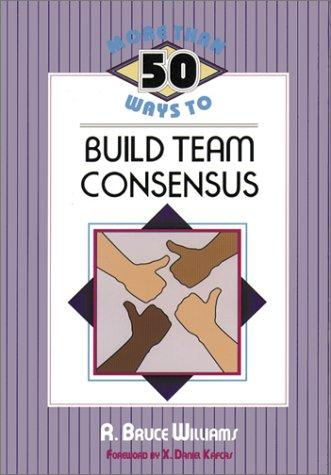 More than 50 ways to build team consensus by R. Bruce Williams
